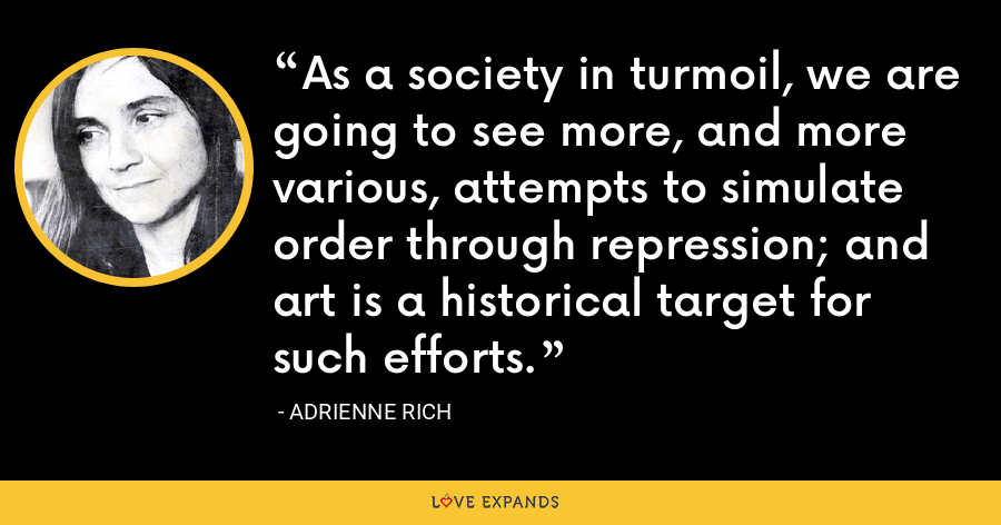 As a society in turmoil, we are going to see more, and more various, attempts to simulate order through repression; and art is a historical target for such efforts. - Adrienne Rich