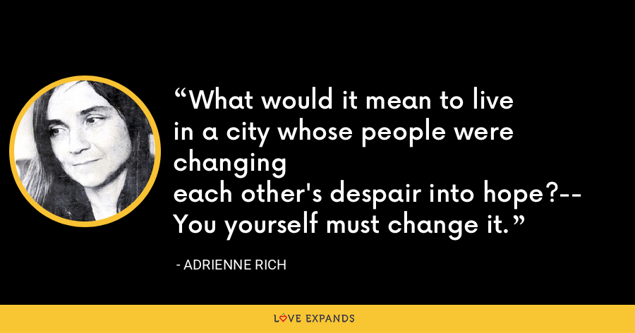 What would it mean to livein a city whose people were changingeach other's despair into hope?--You yourself must change it. - Adrienne Rich