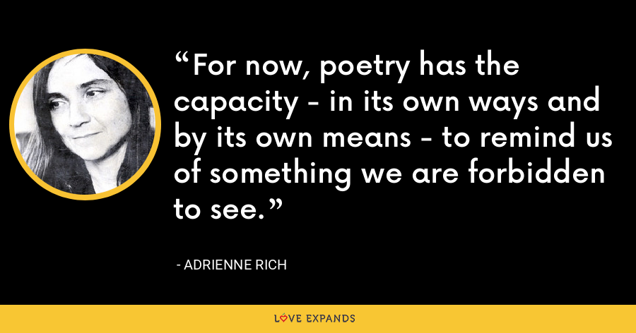 For now, poetry has the capacity - in its own ways and by its own means - to remind us of something we are forbidden to see. - Adrienne Rich