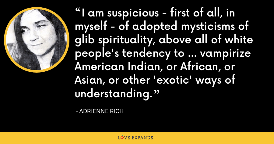 I am suspicious - first of all, in myself - of adopted mysticisms of glib spirituality, above all of white people's tendency to ... vampirize American Indian, or African, or Asian, or other 'exotic' ways of understanding. - Adrienne Rich