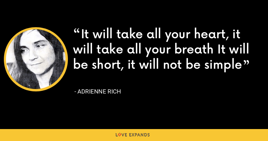 It will take all your heart, it will take all your breath It will be short, it will not be simple - Adrienne Rich
