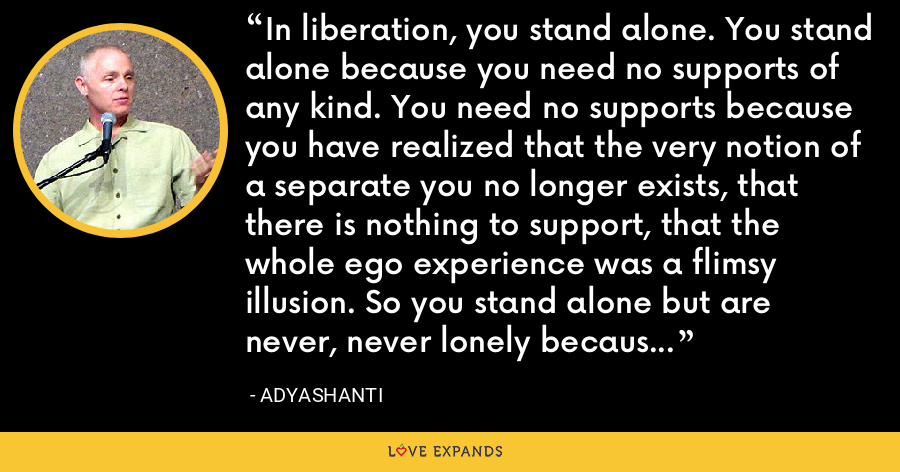 In liberation, you stand alone. You stand alone because you need no supports of any kind. You need no supports because you have realized that the very notion of a separate you no longer exists, that there is nothing to support, that the whole ego experience was a flimsy illusion. So you stand alone but are never, never lonely because everywhere you look, all you see is That, and you are That. - Adyashanti