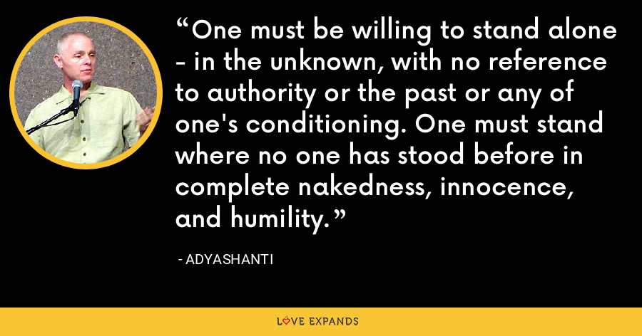 One must be willing to stand alone - in the unknown, with no reference to authority or the past or any of one's conditioning. One must stand where no one has stood before in complete nakedness, innocence, and humility. - Adyashanti