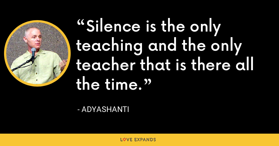Silence is the only teaching and the only teacher that is there all the time. - Adyashanti