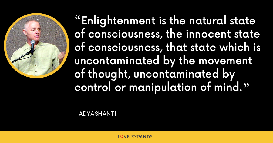 Enlightenment is the natural state of consciousness, the innocent state of consciousness, that state which is uncontaminated by the movement of thought, uncontaminated by control or manipulation of mind. - Adyashanti