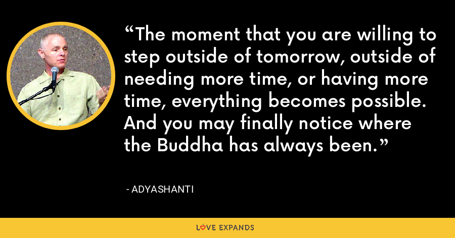 The moment that you are willing to step outside of tomorrow, outside of needing more time, or having more time, everything becomes possible. And you may finally notice where the Buddha has always been. - Adyashanti