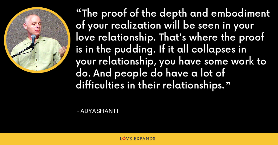 The proof of the depth and embodiment of your realization will be seen in your love relationship. That's where the proof is in the pudding. If it all collapses in your relationship, you have some work to do. And people do have a lot of difficulties in their relationships. - Adyashanti