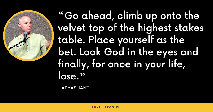 Go ahead, climb up onto the velvet top of the highest stakes table. Place yourself as the bet. Look God in the eyes and finally, for once in your life, lose. - Adyashanti