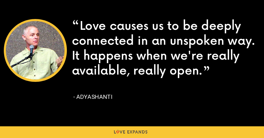 Love causes us to be deeply connected in an unspoken way. It happens when we're really available, really open. - Adyashanti