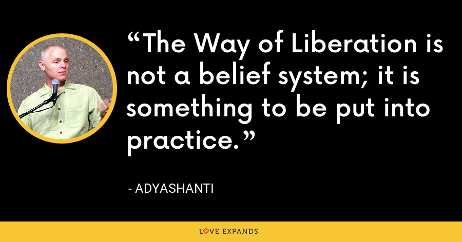The Way of Liberation is not a belief system; it is something to be put into practice. - Adyashanti