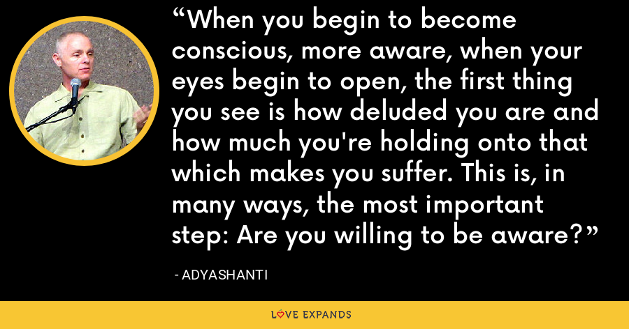 When you begin to become conscious, more aware, when your eyes begin to open, the first thing you see is how deluded you are and how much you're holding onto that which makes you suffer. This is, in many ways, the most important step: Are you willing to be aware? - Adyashanti