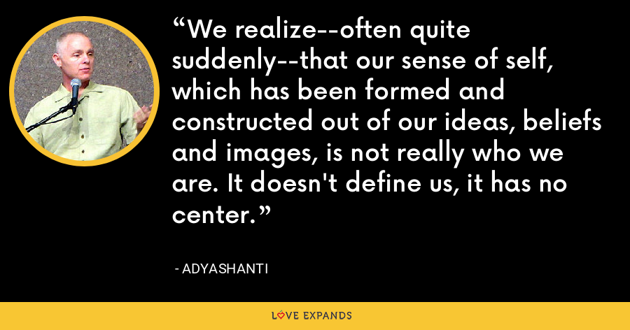 We realize--often quite suddenly--that our sense of self, which has been formed and constructed out of our ideas, beliefs and images, is not really who we are. It doesn't define us, it has no center. - Adyashanti