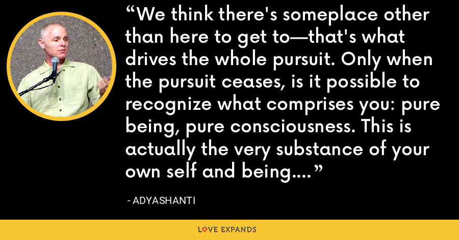 We think there's someplace other than here to get to—that's what drives the whole pursuit. Only when the pursuit ceases, is it possible to recognize what comprises you: pure being, pure consciousness. This is actually the very substance of your own self and being. - Adyashanti