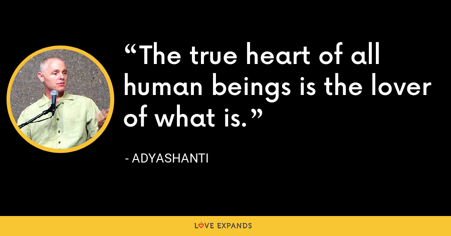 The true heart of all human beings is the lover of what is. - Adyashanti