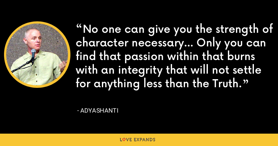 No one can give you the strength of character necessary... Only you can find that passion within that burns with an integrity that will not settle for anything less than the Truth. - Adyashanti