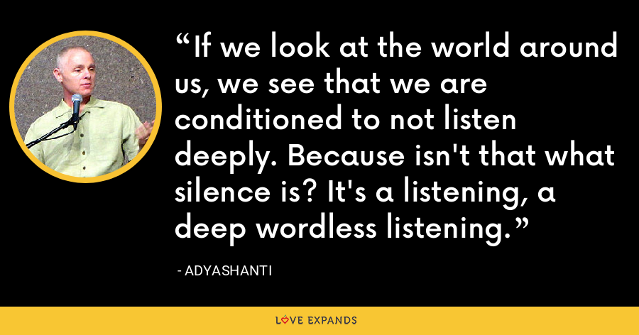 If we look at the world around us, we see that we are conditioned to not listen deeply. Because isn't that what silence is? It's a listening, a deep wordless listening. - Adyashanti