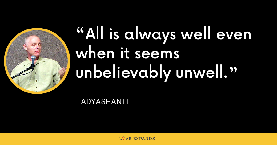 All is always well even when it seems unbelievably unwell. - Adyashanti