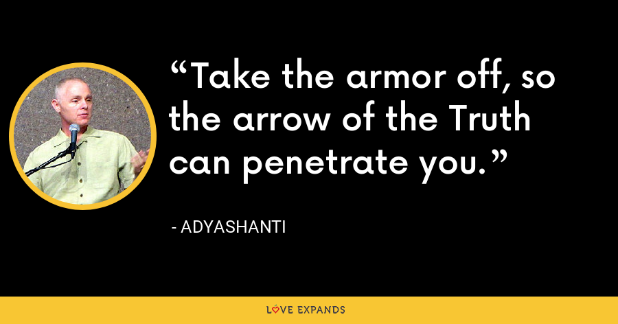 Take the armor off, so the arrow of the Truth can penetrate you. - Adyashanti