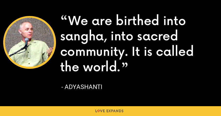 We are birthed into sangha, into sacred community. It is called the world. - Adyashanti