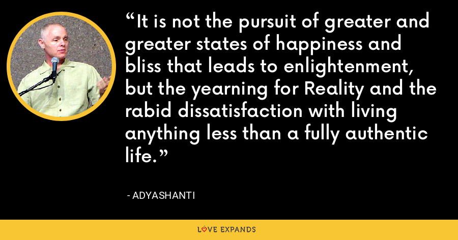 It is not the pursuit of greater and greater states of happiness and bliss that leads to enlightenment, but the yearning for Reality and the rabid dissatisfaction with living anything less than a fully authentic life. - Adyashanti