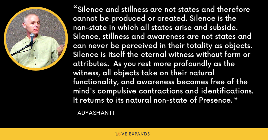 Silence and stillness are not states and therefore cannot be produced or created. Silence is the non-state in which all states arise and subside. Silence, stillness and awareness are not states and can never be perceived in their totality as objects. Silence is itself the eternal witness without form or attributes. As you rest more profoundly as the witness, all objects take on their natural functionality, and awareness becomes free of the mind's compulsive contractions and identifications. It returns to its natural non-state of Presence. - Adyashanti