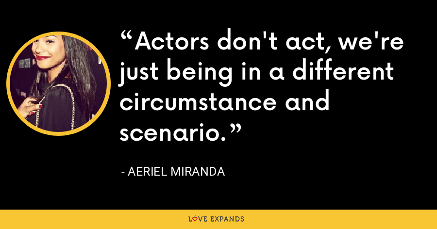 Actors don't act, we're just being in a different circumstance and scenario. - Aeriel Miranda