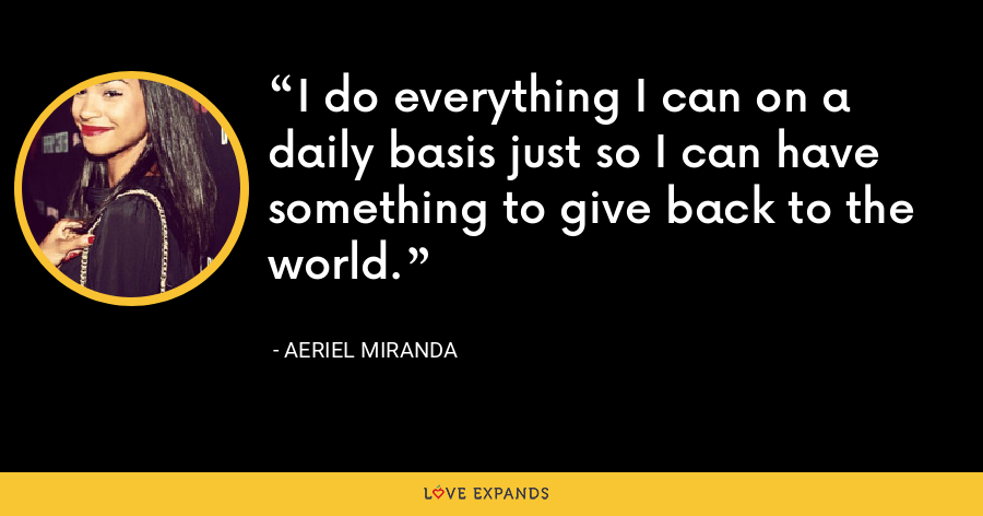 I do everything I can on a daily basis just so I can have something to give back to the world. - Aeriel Miranda