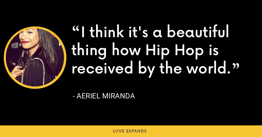 I think it's a beautiful thing how Hip Hop is received by the world. - Aeriel Miranda