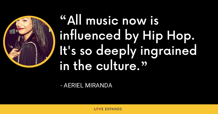 All music now is influenced by Hip Hop. It's so deeply ingrained in the culture. - Aeriel Miranda
