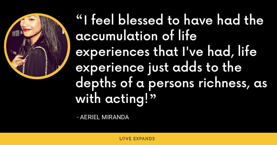 I feel blessed to have had the accumulation of life experiences that I've had, life experience just adds to the depths of a persons richness, as with acting! - Aeriel Miranda