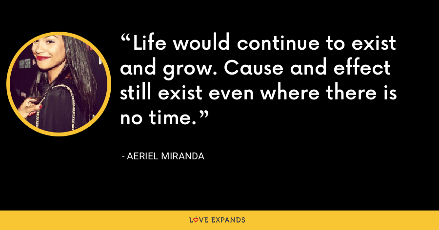 Life would continue to exist and grow. Cause and effect still exist even where there is no time. - Aeriel Miranda