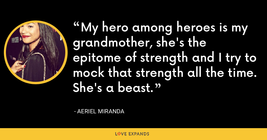 My hero among heroes is my grandmother, she's the epitome of strength and I try to mock that strength all the time. She's a beast. - Aeriel Miranda
