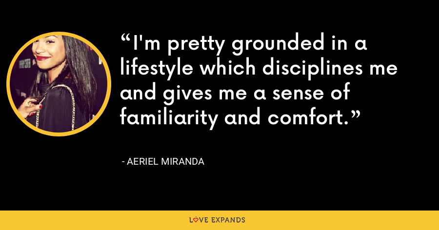I'm pretty grounded in a lifestyle which disciplines me and gives me a sense of familiarity and comfort. - Aeriel Miranda