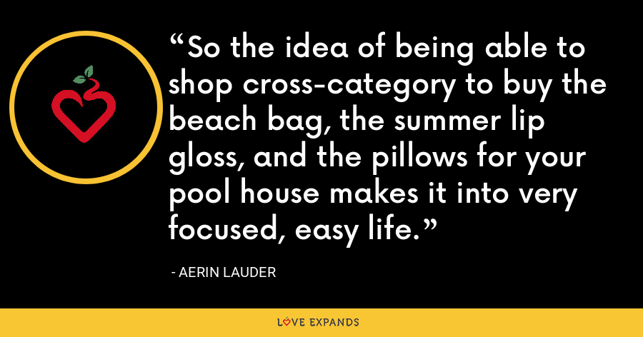 So the idea of being able to shop cross-category to buy the beach bag, the summer lip gloss, and the pillows for your pool house makes it into very focused, easy life. - Aerin Lauder