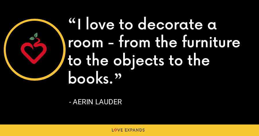 I love to decorate a room - from the furniture to the objects to the books. - Aerin Lauder