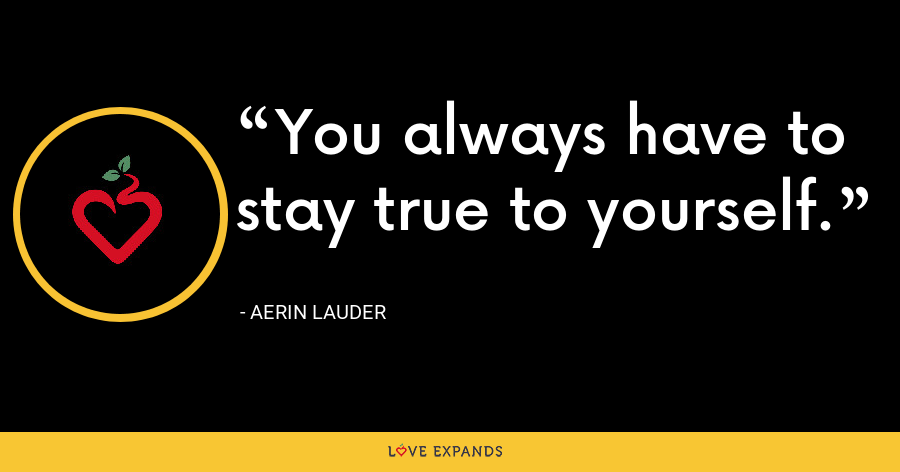 You always have to stay true to yourself. - Aerin Lauder