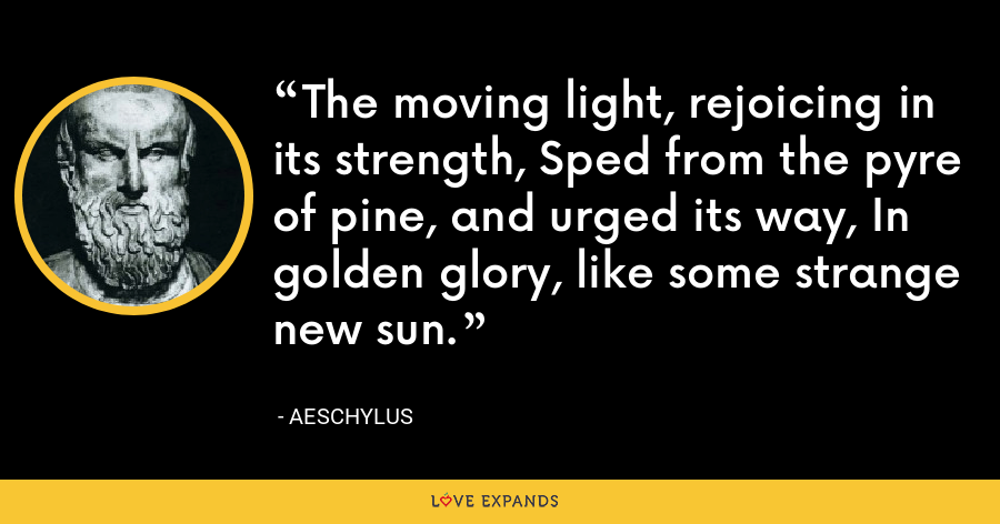The moving light, rejoicing in its strength, Sped from the pyre of pine, and urged its way, In golden glory, like some strange new sun. - Aeschylus