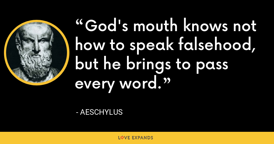 God's mouth knows not how to speak falsehood, but he brings to pass every word. - Aeschylus