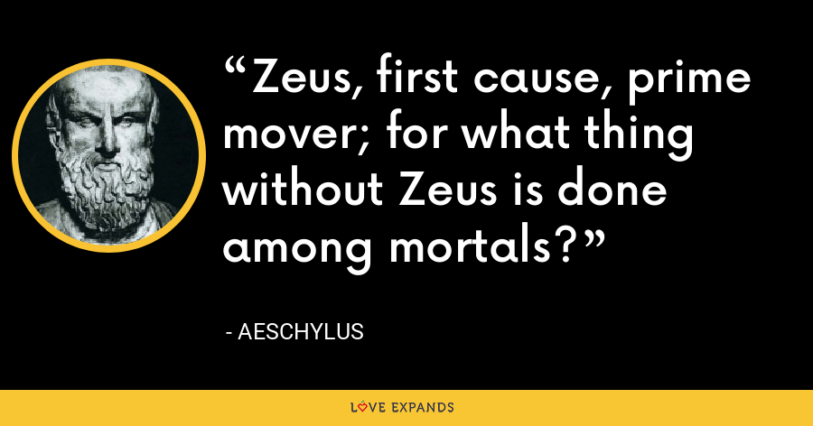 Zeus, first cause, prime mover; for what thing without Zeus is done among mortals? - Aeschylus