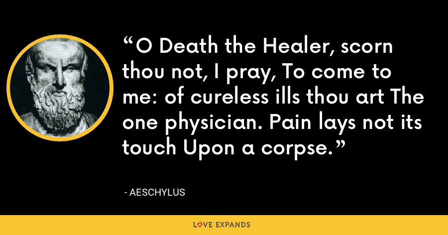 O Death the Healer, scorn thou not, I pray, To come to me: of cureless ills thou art The one physician. Pain lays not its touch Upon a corpse. - Aeschylus