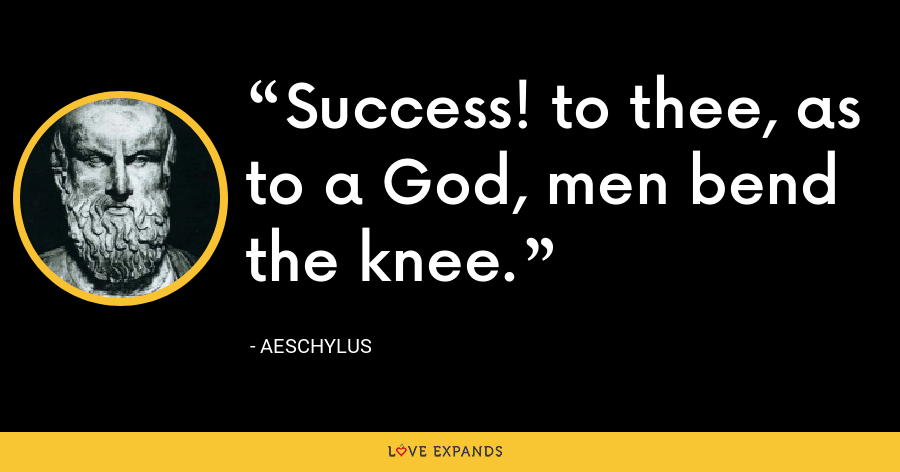 Success! to thee, as to a God, men bend the knee. - Aeschylus