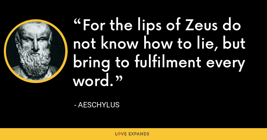 For the lips of Zeus do not know how to lie, but bring to fulfilment every word. - Aeschylus