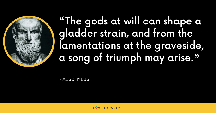 The gods at will can shape a gladder strain, and from the lamentations at the graveside, a song of triumph may arise. - Aeschylus