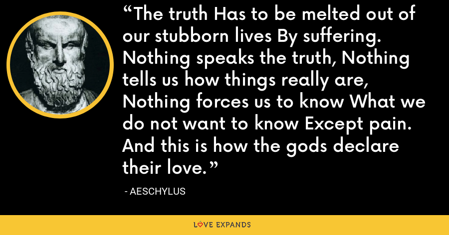 The truth Has to be melted out of our stubborn lives By suffering. Nothing speaks the truth, Nothing tells us how things really are, Nothing forces us to know What we do not want to know Except pain. And this is how the gods declare their love. - Aeschylus