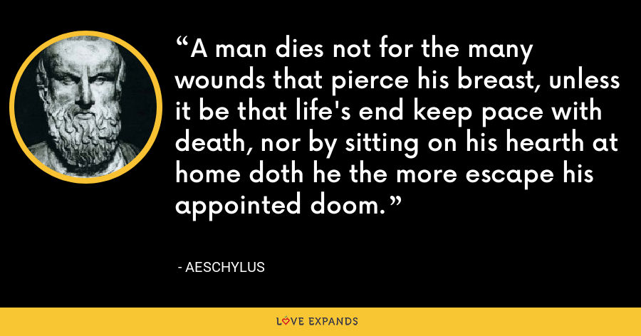 A man dies not for the many wounds that pierce his breast, unless it be that life's end keep pace with death, nor by sitting on his hearth at home doth he the more escape his appointed doom. - Aeschylus