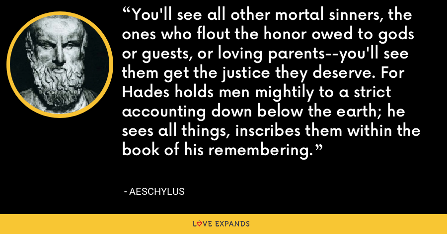 You'll see all other mortal sinners, the ones who flout the honor owed to gods or guests, or loving parents--you'll see them get the justice they deserve. For Hades holds men mightily to a strict accounting down below the earth; he sees all things, inscribes them within the book of his remembering. - Aeschylus
