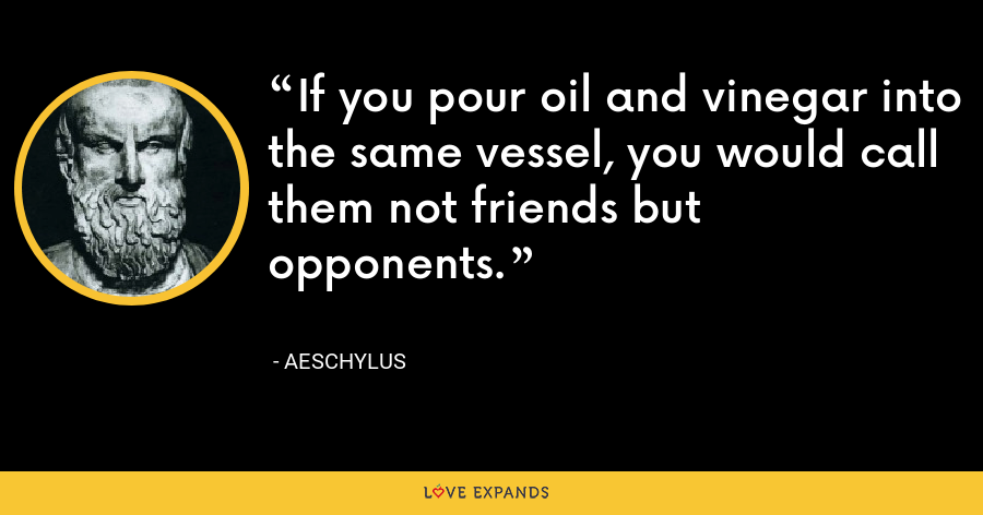 If you pour oil and vinegar into the same vessel, you would call them not friends but opponents. - Aeschylus