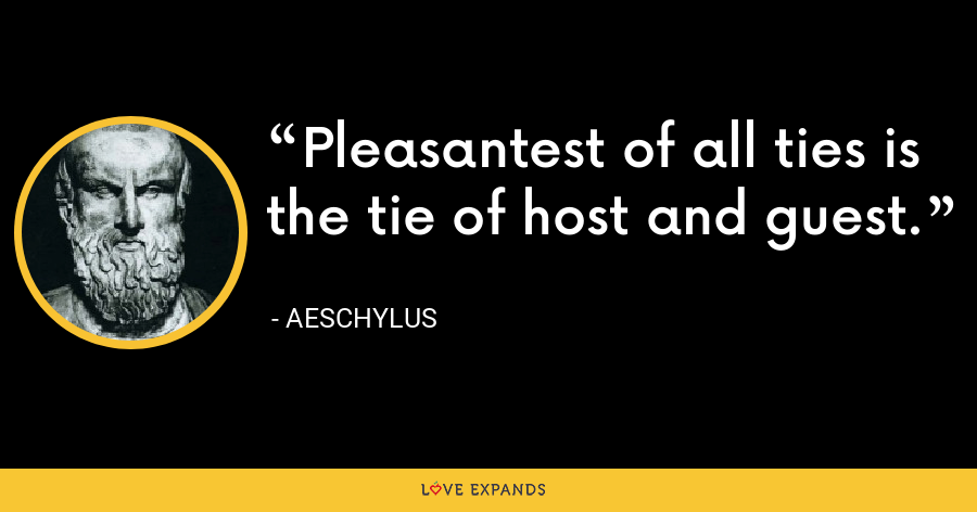 Pleasantest of all ties is the tie of host and guest. - Aeschylus