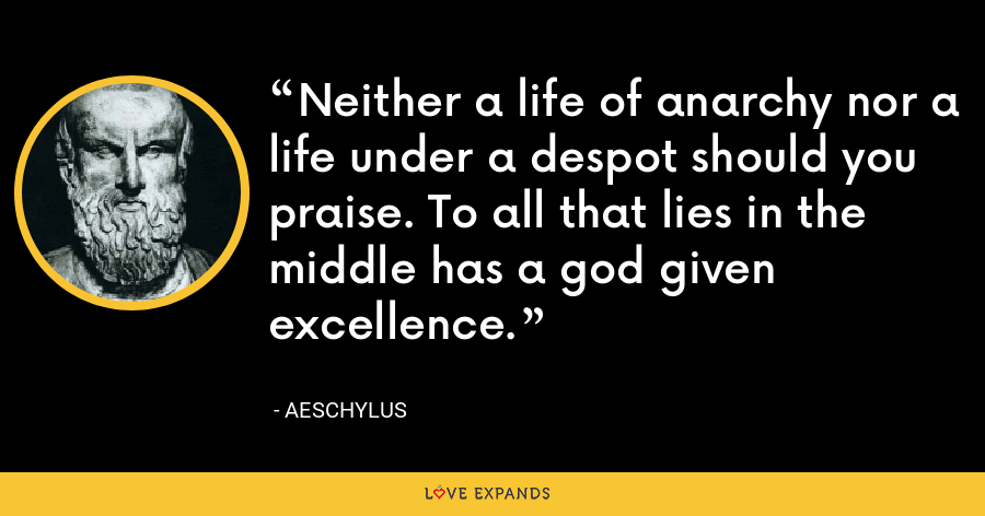 Neither a life of anarchy nor a life under a despot should you praise. To all that lies in the middle has a god given excellence. - Aeschylus