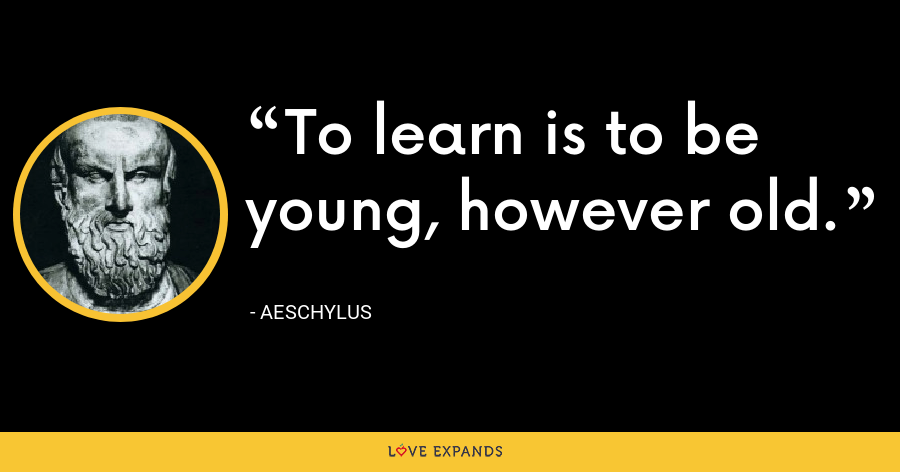 To learn is to be young, however old. - Aeschylus